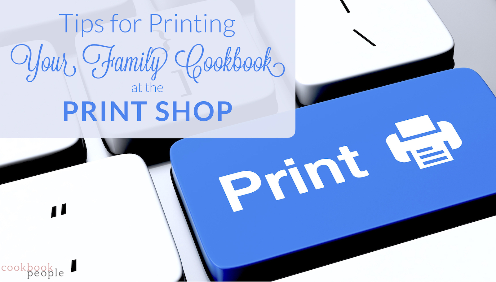 Blue computer print button with title: Tips for Printing Your Family Cookbook at the Print Shop