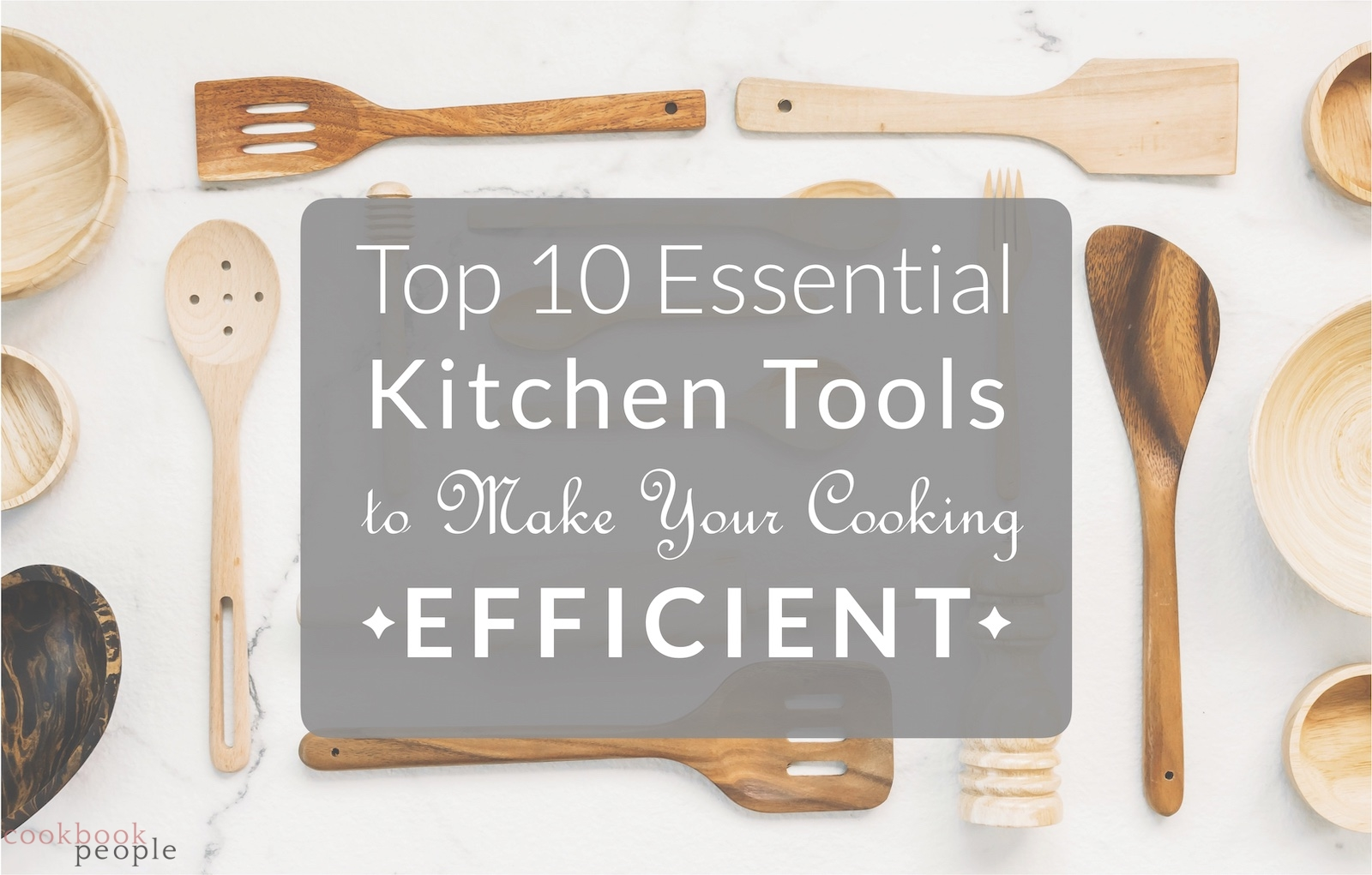 Wooden kitchen utensils on marble surface overlaid with text: Top 10 Essential Kitchen Tools to Make Your Cooking Efficient