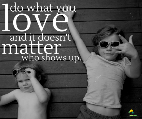 do what you love and it doesn't matter who shows up