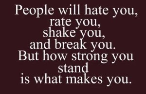 People will hate you,m rate you, shake you, and break you. But how strong you stand is what makes you.