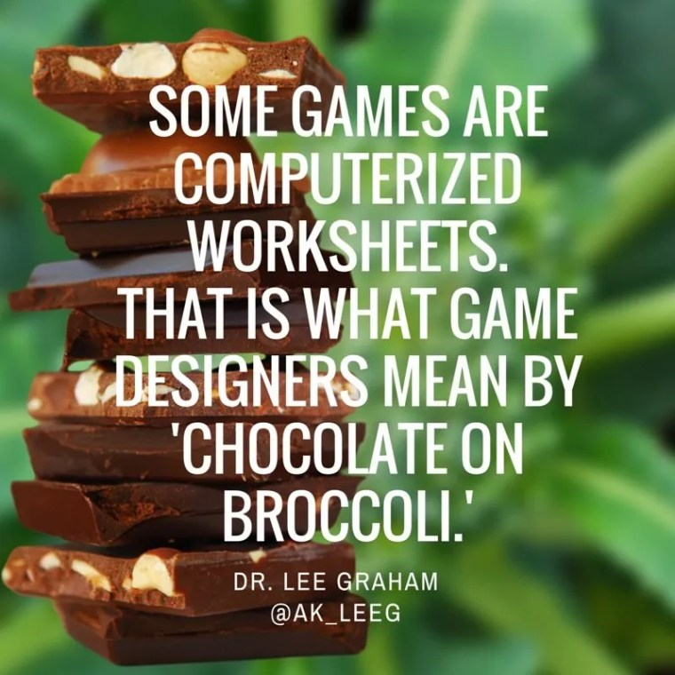 """Some games are computerized worksheets. That is what Game Designers Mean by 'Chocolate on Broccoli."""" Dr. Lee Graham"""