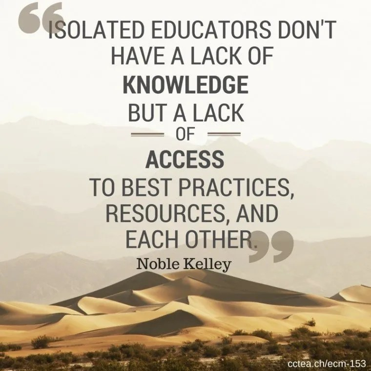 """Isolated educators don't have a lack of knowledge, but a lack of access to best practices, resources, and each other."" Noble Kelley"