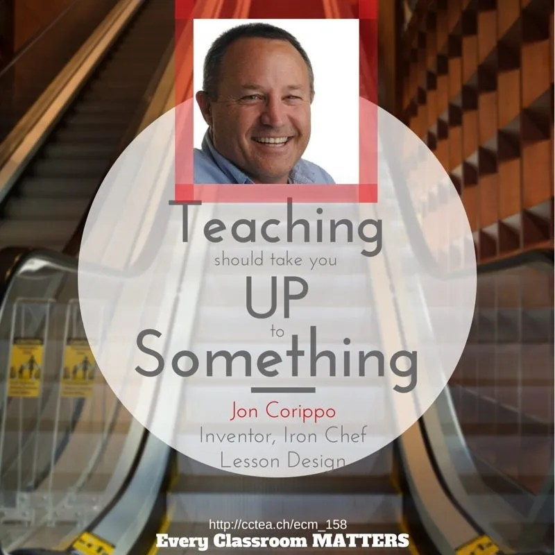"""""""Teaching should take you up to something."""" Jon Corippo, Inventor, Iron Chef Lesson Design"""