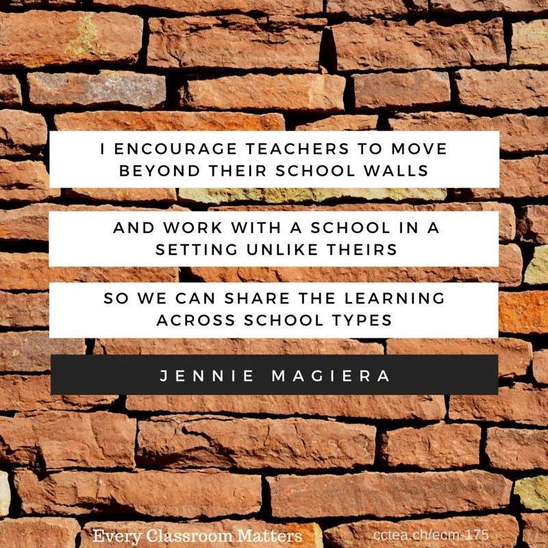I encourage teachers to move beyond their school walls and work with a school in a setting unlike theirs so we can share the learning across school types. Jennie Magiera