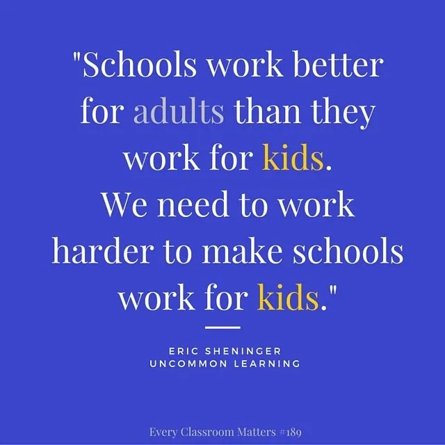 """""""Schools work better for adults than they work for kids.  We need to work harder to make schools work for kids."""" Eric Sheninger"""