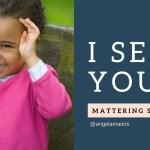 """Mattering Secret #1: """"I See You"""""""