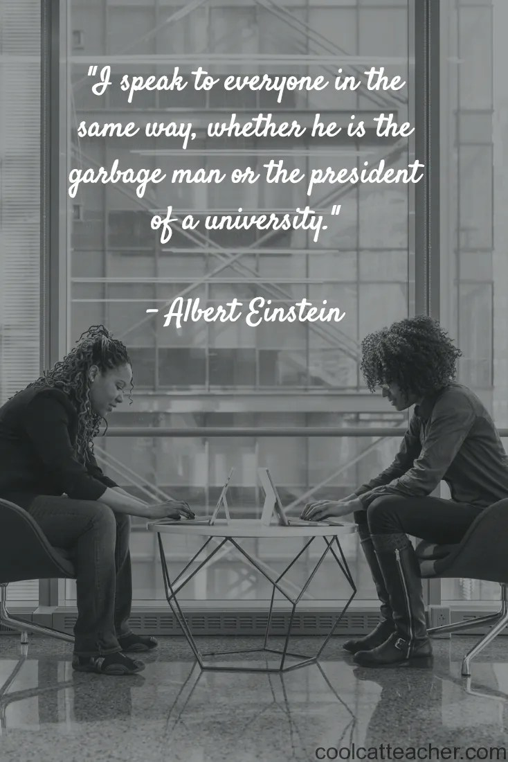 """I speak to everyone in the same way, whether he is the garbage man or the president of a university."" Albert Einstein"