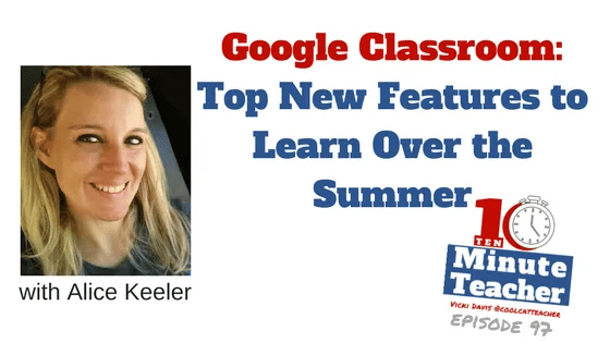google classroom top new features to learn over the summer alice keeler