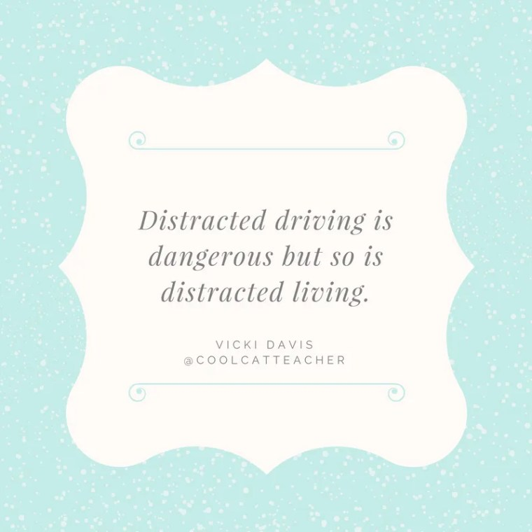Distracted driving is dangerous but so is distracted living.