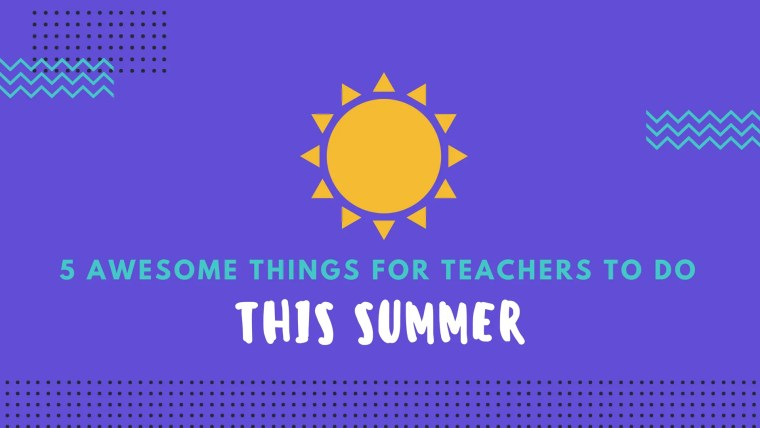 awesome things for teachers to do this summer
