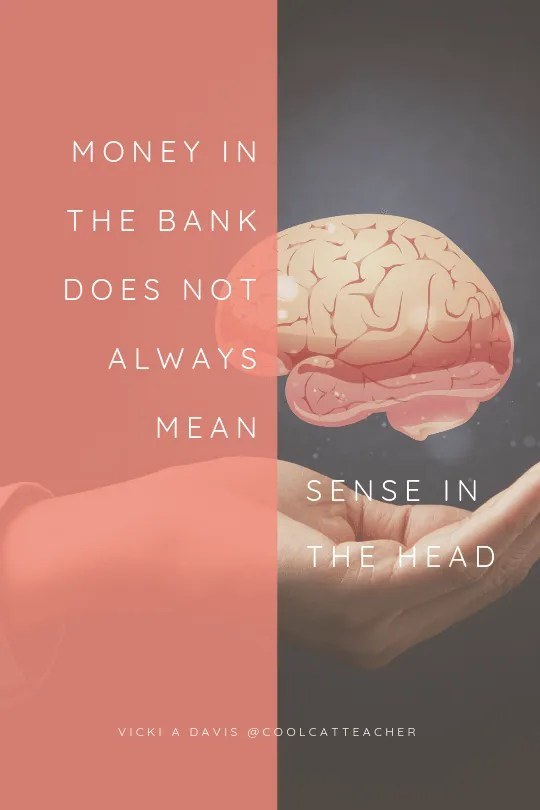 money in the bank does not always mean sense in the head