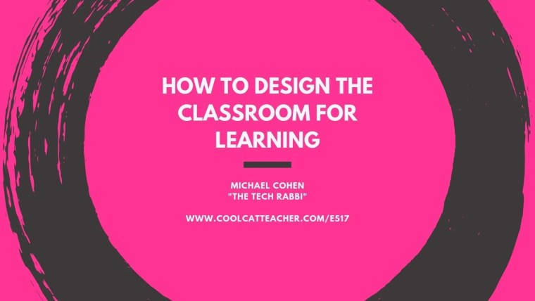 how to design the classroom for learning michael cohen iste19