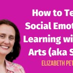 How to Teach Social Emotional Learning with the Arts (aka SEAL)