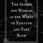 The Search for Wisdom As The Winds of Fortune and Fate Blow