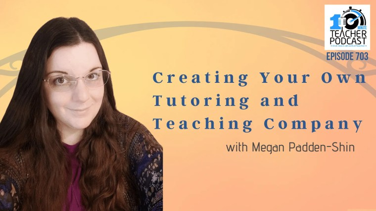 Creating Your Own Tutoring and Teaching Company with Megan Padden-Shin