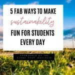 5 Fab Ways to Make Sustainability Fun for Students Every Day