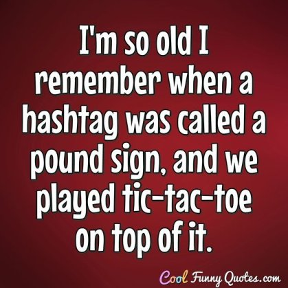 I'm so old I remember when a hashtag was called a pound sign, and we  played...