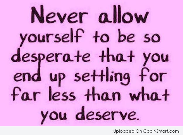 Attitude Quote: Never allow yourself to be so desperate...