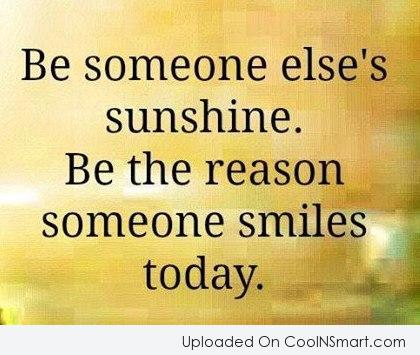 Smile Quote: Be someone else's sunshine. Be the reason...