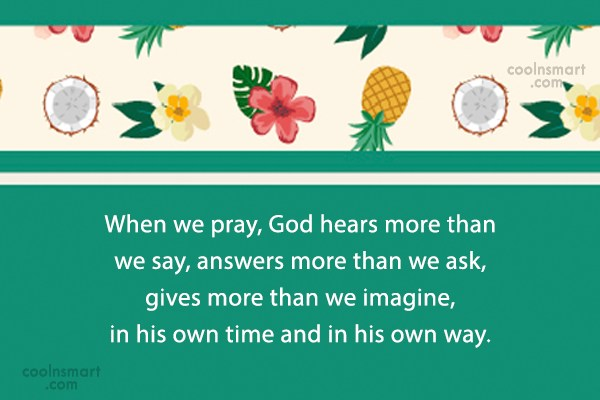 Quote: When we pray, God hears more than...