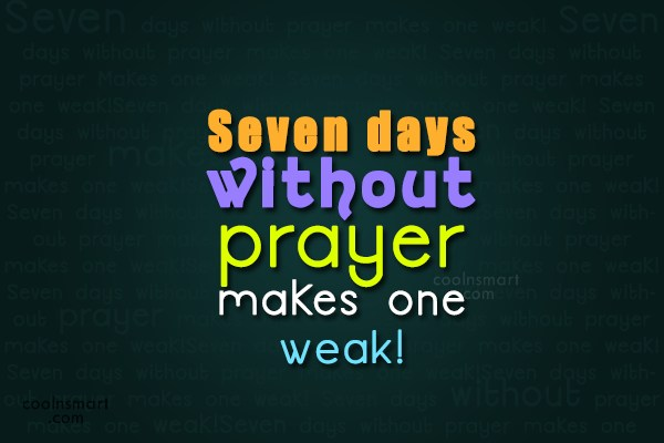 God Quote: Seven days without prayer makes one weak!