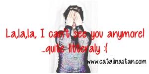 La,la,la, I can't see you anymore, quite literally