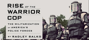 """Rise of the Warrior Cop"" by Radley Balko – exceprt"