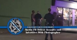 Austin PD Officer Assaults and Interferes With Photographer
