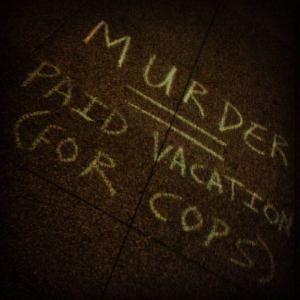 Murder = Paid Vacation (For Cops)