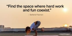 find the space where hard work and fun coexist