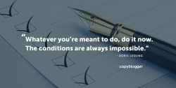 Whatever you're meant to do, do it now. The conditions are always impossible. – Doris Lessing