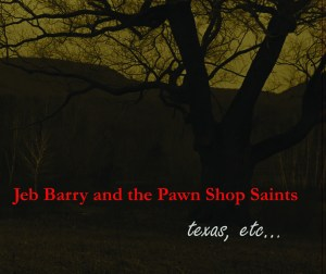 Jeb Barry and the Pawnshop Saints, texas, etc...