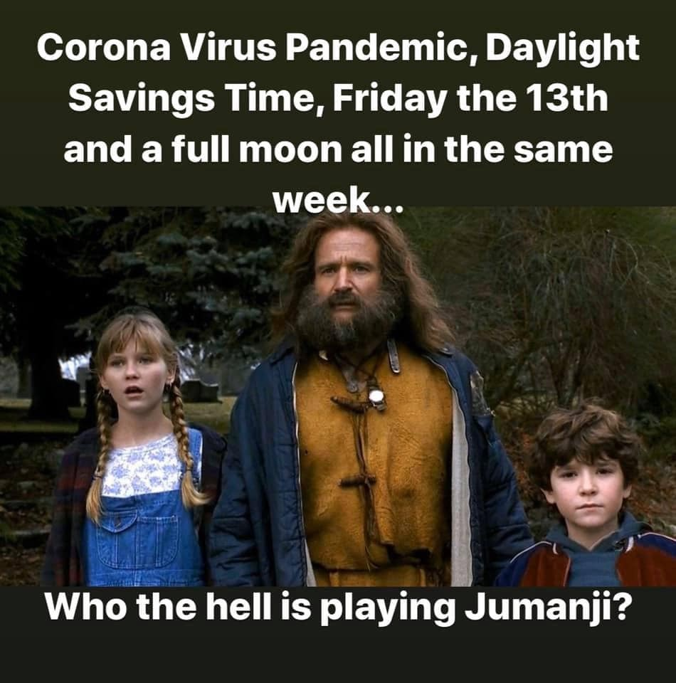 Corona Virus Pandemic Daylight Savings Time Friday The 13th and a full moon all in the same week Who the hell is playing Jumanji