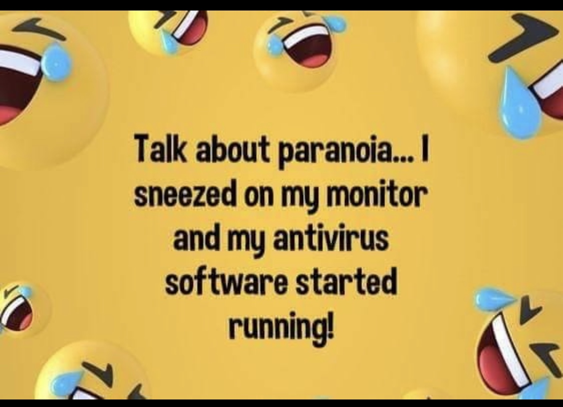 Talk about paranoia I sneezed on my monitor and my antivirus software started running