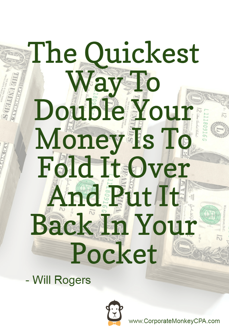 Money Quote The Quickest Way to double your money is to fold it over and put it back in your pocket. Will Rogers