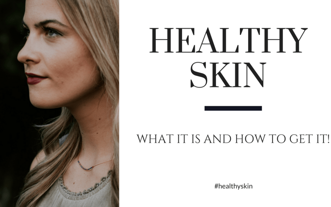 What is Healthy Skin and How to Get it!