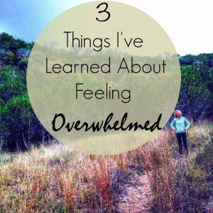 3 Things I've Learned About Feeling Overwhelmed