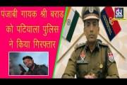 पंजाबी गायक श्री बराड़ को पटियाला पुलिस ने किया गिरफ्तार, SSP ने दी जानकारी