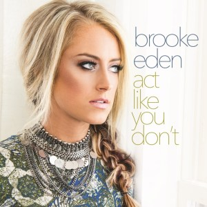 """Brooke Eden announces heart-breaking new single, """"Act Like You Don't"""" available now"""