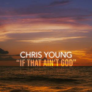 "Chris Young releases ""If That Ain't God"" after overwhelming response on social media"