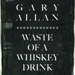 "Gary Allan releases new single, ""Waste Of A Whiskey Drink"""