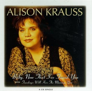 Baby Now That I've Found You, Alison Krauss