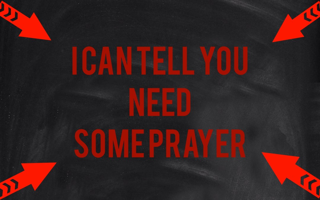 """I can tell  you NEED some prayer."""