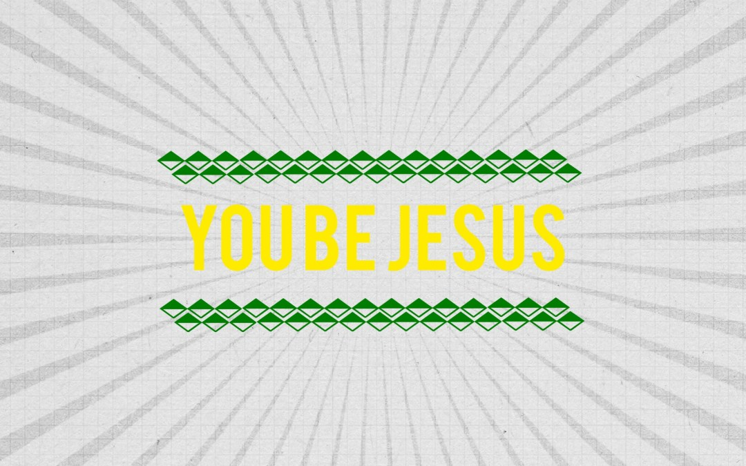 You be Jesus.