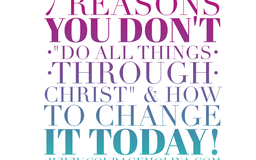 "7 Reasons You Don't ""Do all things through Christ"" & How to Change it TODAY"