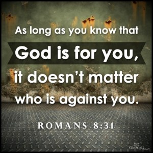 Romans 8:31 God never leaves us - This is so true, we don't need to worry what the world thinks, we are to worry what God thinks. God is with us! God is strong than anything, is the all power, creator, Father … He is EVERYTHING above all things!