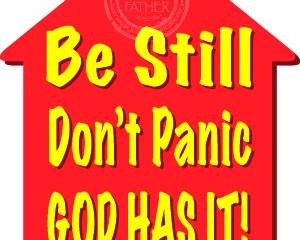 Be Still, Don't Panic, God Has It!