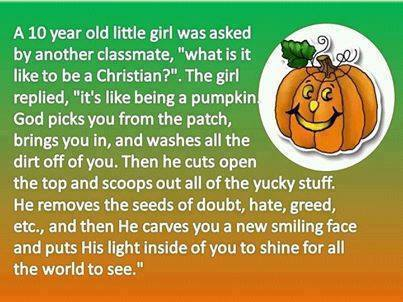 """Christian Pumpkin Analogy (A 10 year old little girl was asked by another classmate, """"what is it like to be a Christian?"""" The girl replied, """"it's like being a pumping God picks you from the patch, brings you in, and washed all the dirt off you. Then he cuts open the top and scoops out all the yucky stuff. He removes the seeds of doubt, hate, greed, etc. and then He carves you a new smiling face and puts His light inside of you to shine for all the world to see."""")"""