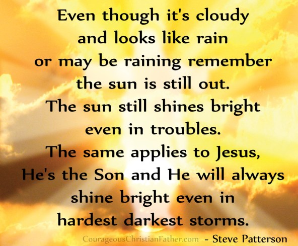 Shine Bright - Even though it's cloudy and looks like rain or may be raining remember the sun is still out. The sun still shines bright even in troubles. The same applies to Jesus, He's the Son and He will always shine bright even in hardest darkest storms.
