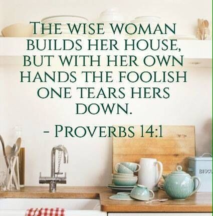 Proverbs 14:1 - The wise woman builds her house, but with her own hands the foolish one tears hers down.